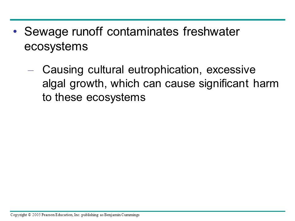 Copyright © 2005 Pearson Education, Inc. publishing as Benjamin Cummings Sewage runoff contaminates freshwater ecosystems – Causing cultural eutrophic
