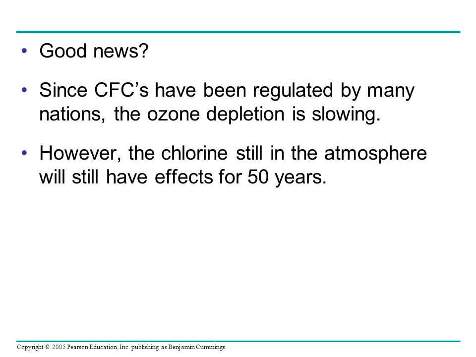 Copyright © 2005 Pearson Education, Inc. publishing as Benjamin Cummings Good news? Since CFC's have been regulated by many nations, the ozone depleti