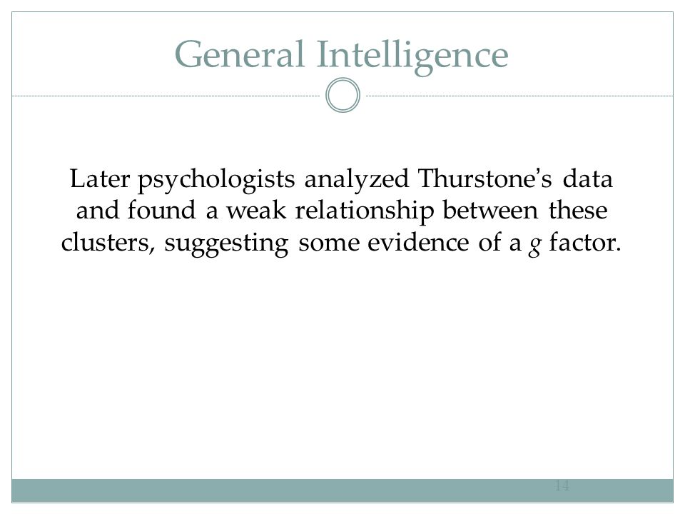 General Intelligence 14 Later psychologists analyzed Thurstone ' s data and found a weak relationship between these clusters, suggesting some evidence