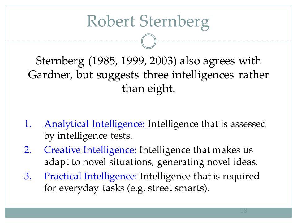 Robert Sternberg 18 Sternberg (1985, 1999, 2003) also agrees with Gardner, but suggests three intelligences rather than eight. 1.Analytical Intelligen