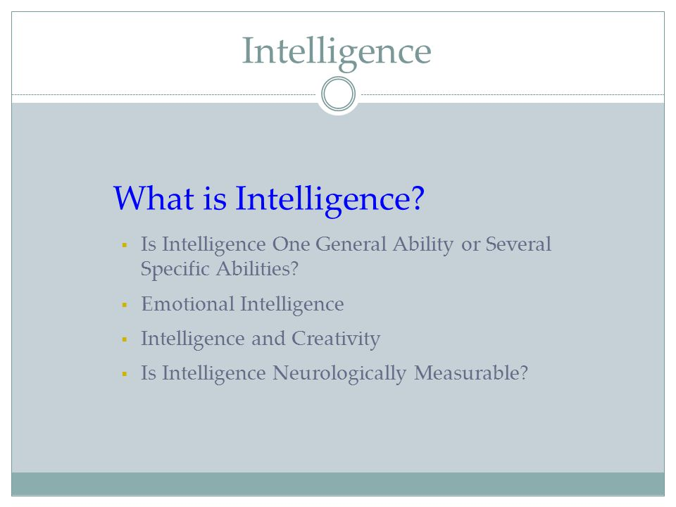 Intelligence What is Intelligence?  Is Intelligence One General Ability or Several Specific Abilities?  Emotional Intelligence  Intelligence and Cr