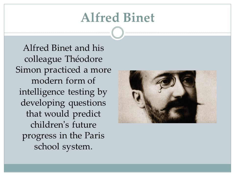 Alfred Binet Alfred Binet and his colleague Théodore Simon practiced a more modern form of intelligence testing by developing questions that would pre