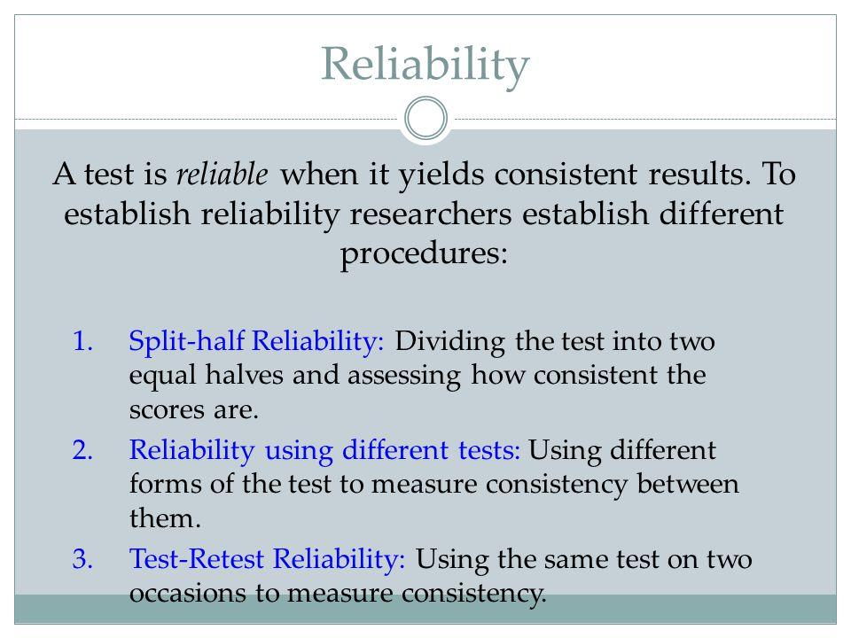 Reliability A test is reliable when it yields consistent results. To establish reliability researchers establish different procedures: 1.Split-half Re
