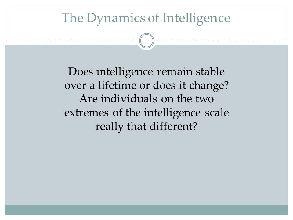 The Dynamics of Intelligence Does intelligence remain stable over a lifetime or does it change? Are individuals on the two extremes of the intelligenc