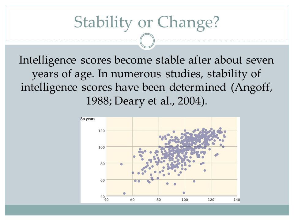 Stability or Change? Intelligence scores become stable after about seven years of age. In numerous studies, stability of intelligence scores have been