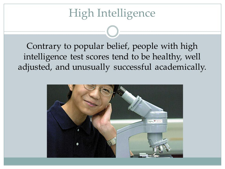 High Intelligence Contrary to popular belief, people with high intelligence test scores tend to be healthy, well adjusted, and unusually successful ac