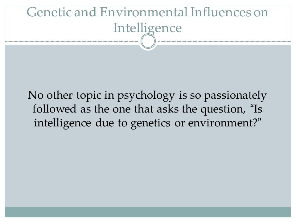 """Genetic and Environmental Influences on Intelligence No other topic in psychology is so passionately followed as the one that asks the question, """" Is"""