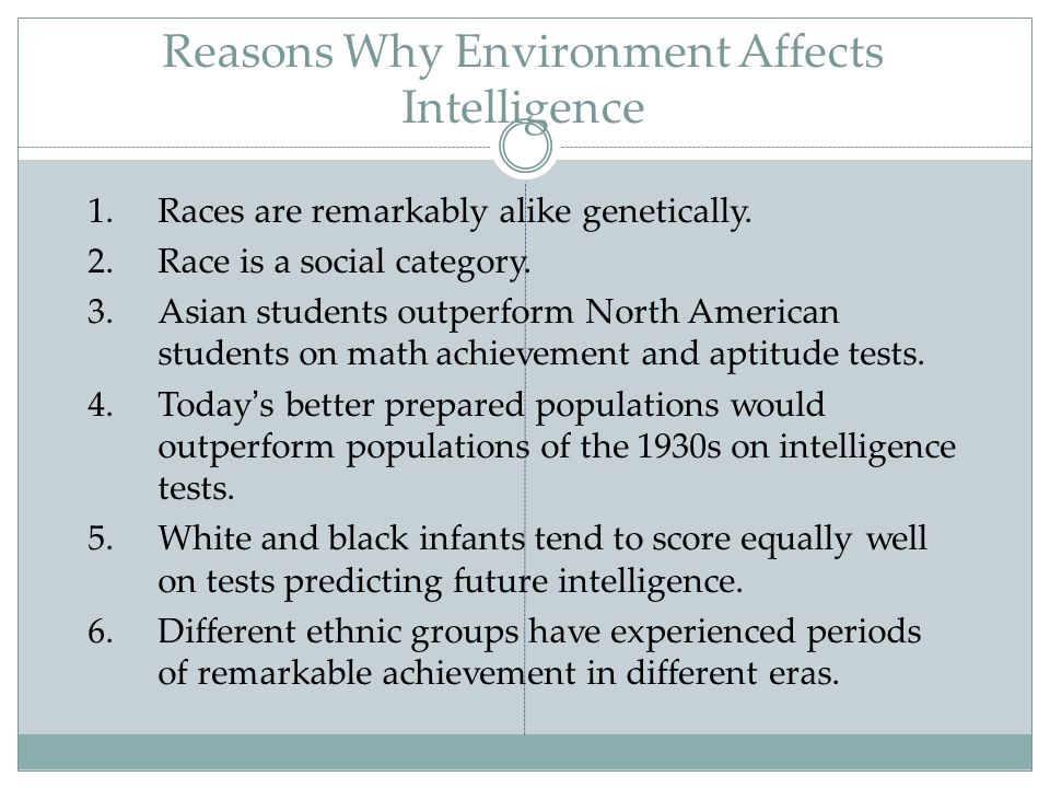 Reasons Why Environment Affects Intelligence 1.Races are remarkably alike genetically. 2.Race is a social category. 3.Asian students outperform North
