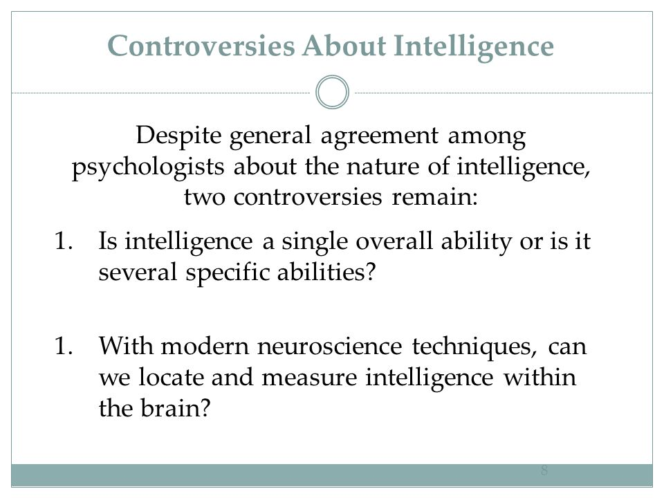 Controversies About Intelligence 8 Despite general agreement among psychologists about the nature of intelligence, two controversies remain: 1.Is inte