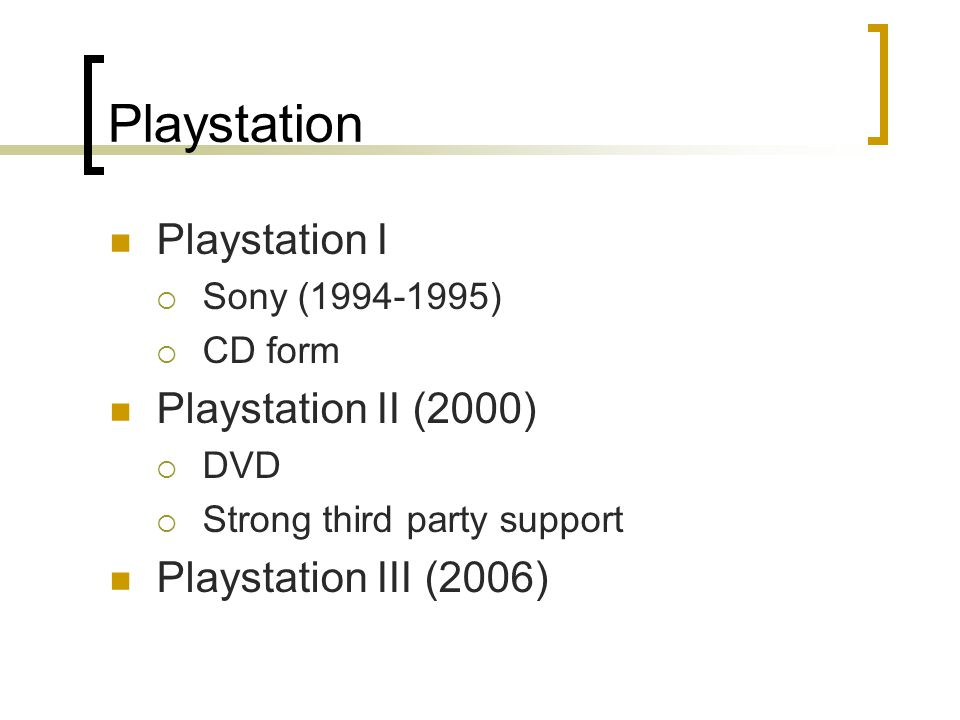 Playstation Playstation I  Sony (1994-1995)  CD form Playstation II (2000)  DVD  Strong third party support Playstation III (2006)