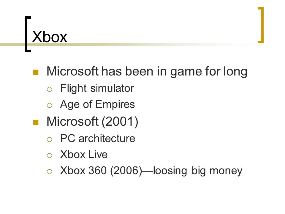 Xbox Microsoft has been in game for long  Flight simulator  Age of Empires Microsoft (2001)  PC architecture  Xbox Live  Xbox 360 (2006)—loosing big money