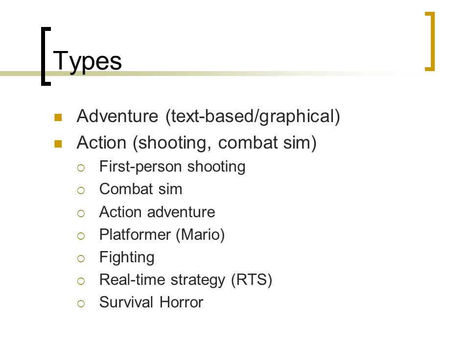 Types Adventure (text-based/graphical) Action (shooting, combat sim)  First-person shooting  Combat sim  Action adventure  Platformer (Mario)  Fighting  Real-time strategy (RTS)  Survival Horror