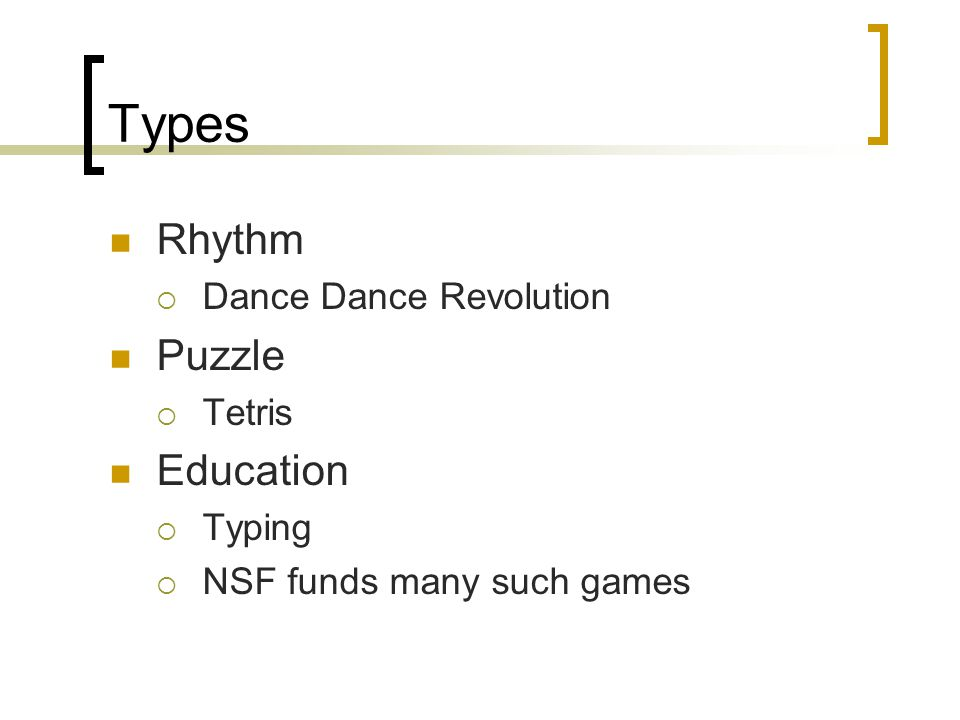Types Rhythm  Dance Dance Revolution Puzzle  Tetris Education  Typing  NSF funds many such games