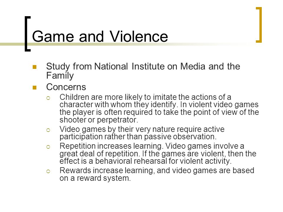 Game and Violence Study from National Institute on Media and the Family Concerns  Children are more likely to imitate the actions of a character with whom they identify.