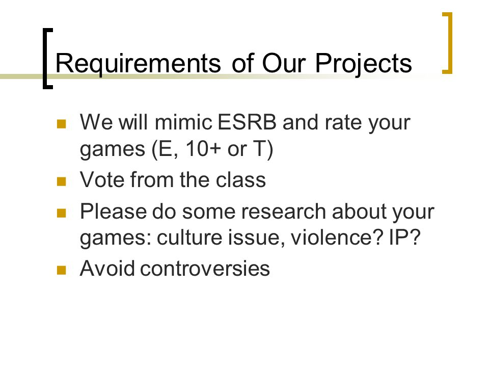 Requirements of Our Projects We will mimic ESRB and rate your games (E, 10+ or T) Vote from the class Please do some research about your games: culture issue, violence.