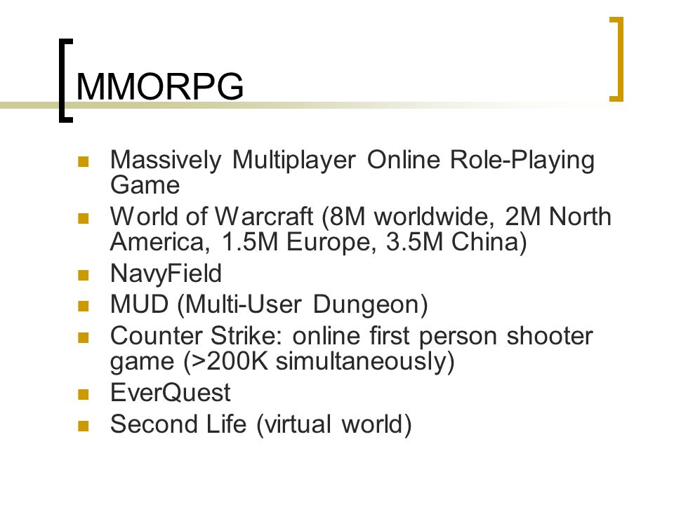 MMORPG Massively Multiplayer Online Role-Playing Game World of Warcraft (8M worldwide, 2M North America, 1.5M Europe, 3.5M China) NavyField MUD (Multi-User Dungeon) Counter Strike: online first person shooter game (>200K simultaneously) EverQuest Second Life (virtual world)