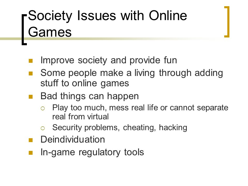 Society Issues with Online Games Improve society and provide fun Some people make a living through adding stuff to online games Bad things can happen  Play too much, mess real life or cannot separate real from virtual  Security problems, cheating, hacking Deindividuation In-game regulatory tools