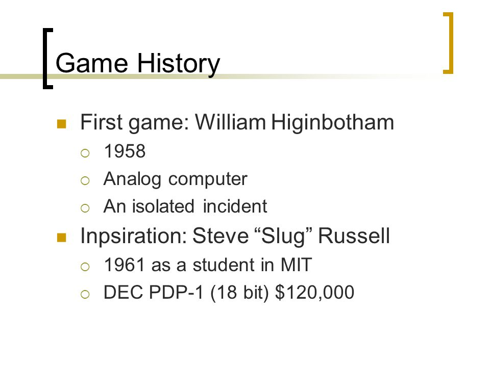 First game: William Higinbotham  1958  Analog computer  An isolated incident Inpsiration: Steve Slug Russell  1961 as a student in MIT  DEC PDP-1 (18 bit) $120,000