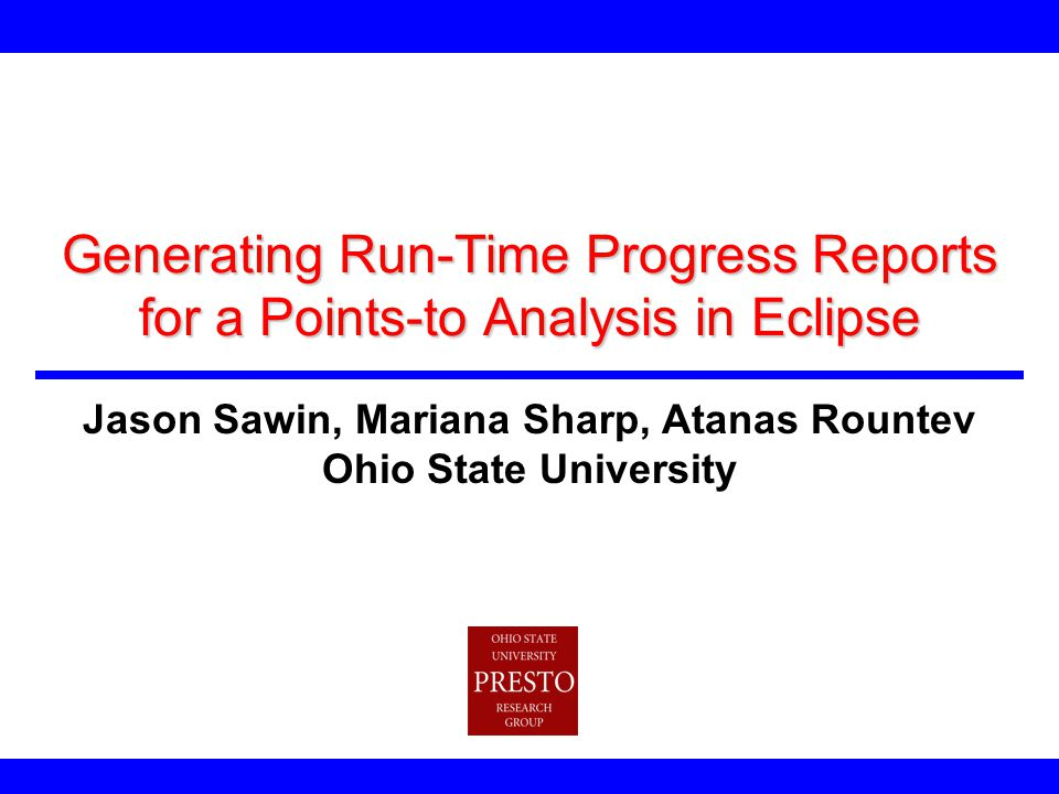 Generating Run-Time Progress Reports for a Points-to Analysis in Eclipse Jason Sawin, Mariana Sharp, Atanas Rountev Ohio State University