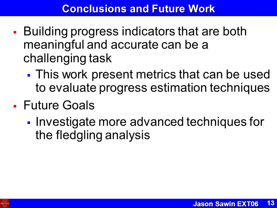 Jason Sawin EXT06 13 Conclusions and Future Work  Building progress indicators that are both meaningful and accurate can be a challenging task  This work present metrics that can be used to evaluate progress estimation techniques  Future Goals  Investigate more advanced techniques for the fledgling analysis