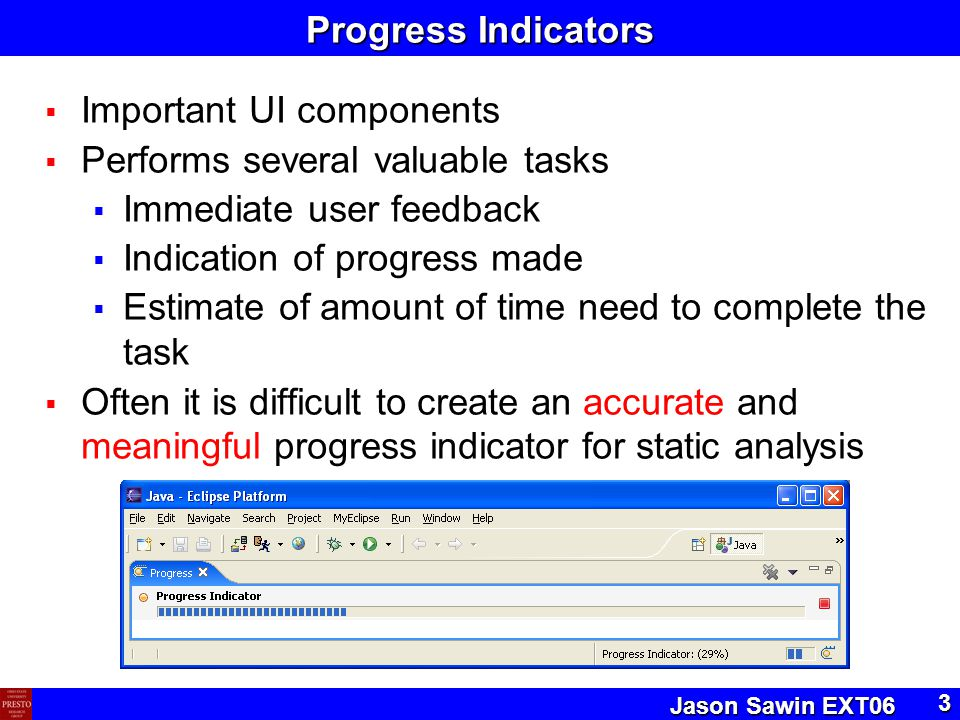 Jason Sawin EXT06 3 Progress Indicators  Important UI components  Performs several valuable tasks  Immediate user feedback  Indication of progress made  Estimate of amount of time need to complete the task  Often it is difficult to create an accurate and meaningful progress indicator for static analysis