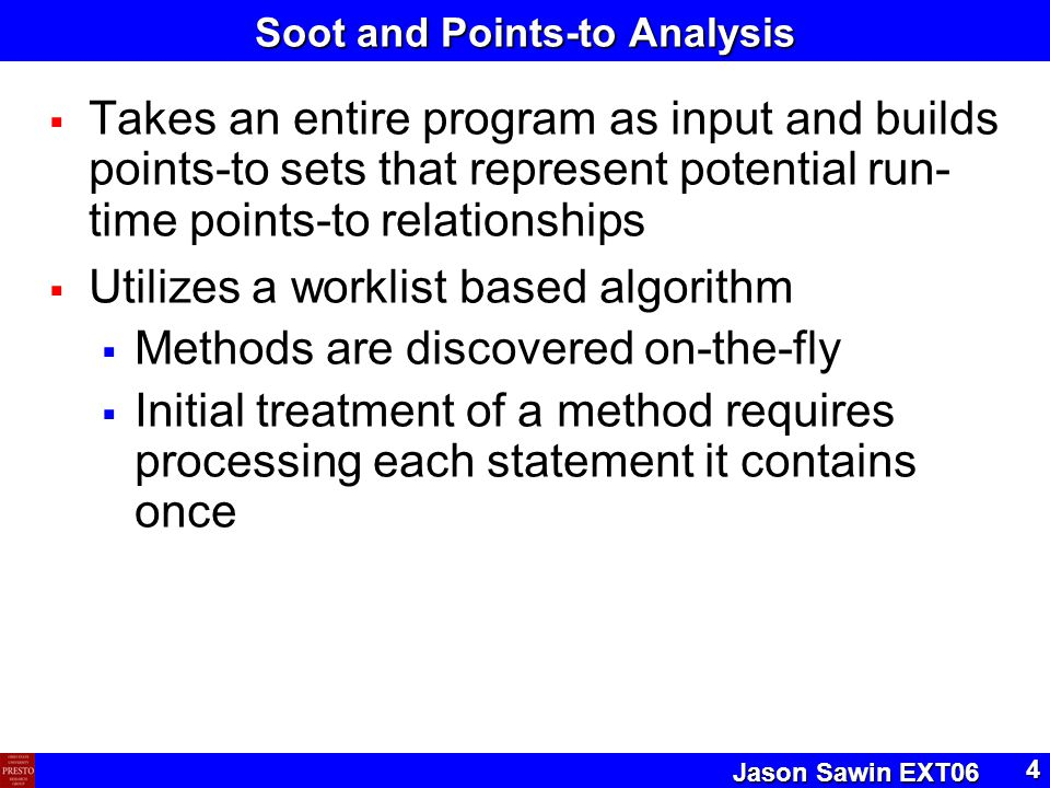 Jason Sawin EXT06 4 Soot and Points-to Analysis  Takes an entire program as input and builds points-to sets that represent potential run- time points-to relationships  Utilizes a worklist based algorithm  Methods are discovered on-the-fly  Initial treatment of a method requires processing each statement it contains once
