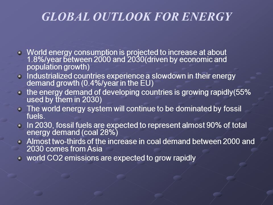 GLOBAL OUTLOOK FOR ENERGY World energy consumption is projected to increase at about 1.8%/year between 2000 and 2030(driven by economic and population growth) Industrialized countries experience a slowdown in their energy demand growth (0.4%/year in the EU) the energy demand of developing countries is growing rapidly(55% used by them in 2030) The world energy system will continue to be dominated by fossil fuels.