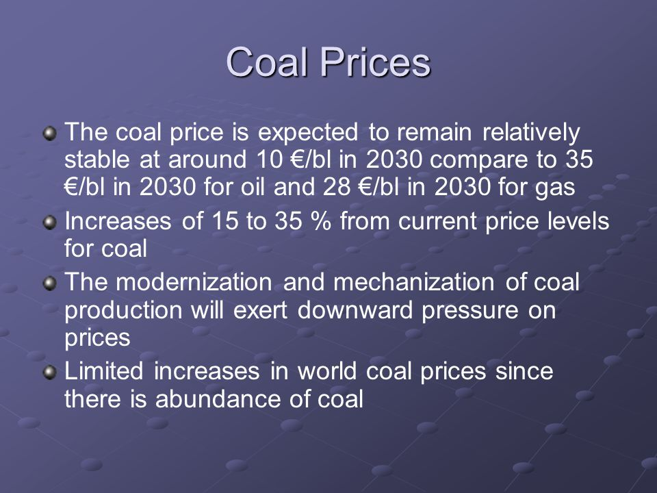 Coal Prices The coal price is expected to remain relatively stable at around 10 €/bl in 2030 compare to 35 €/bl in 2030 for oil and 28 €/bl in 2030 for gas Increases of 15 to 35 % from current price levels for coal The modernization and mechanization of coal production will exert downward pressure on prices Limited increases in world coal prices since there is abundance of coal