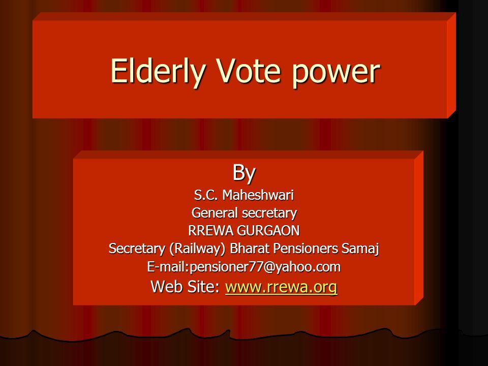 Elderly Vote power Elderly Vote power By S.C. Maheshwari General secretary RREWA GURGAON Secretary (Railway) Bharat Pensioners Samaj E-mail:pensioner7