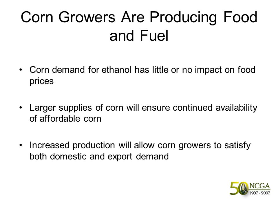 Corn Growers Are Producing Food and Fuel Corn demand for ethanol has little or no impact on food prices Larger supplies of corn will ensure continued availability of affordable corn Increased production will allow corn growers to satisfy both domestic and export demand