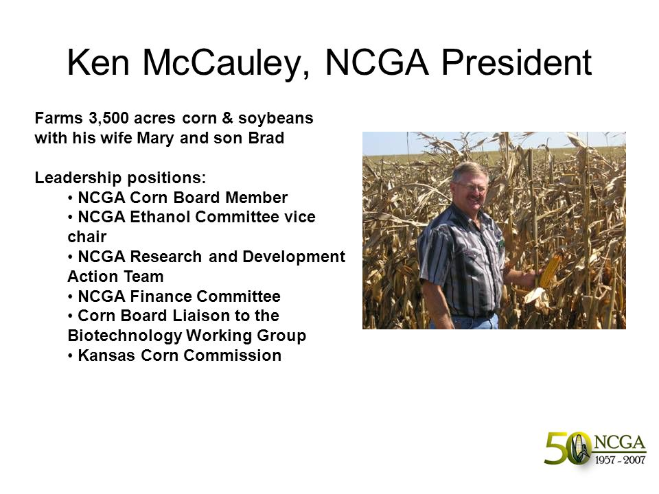 Ken McCauley, NCGA President Farms 3,500 acres corn & soybeans with his wife Mary and son Brad Leadership positions: NCGA Corn Board Member NCGA Ethanol Committee vice chair NCGA Research and Development Action Team NCGA Finance Committee Corn Board Liaison to the Biotechnology Working Group Kansas Corn Commission