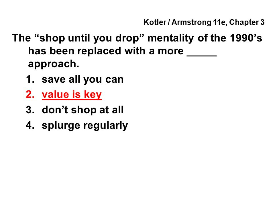 "Kotler / Armstrong 11e, Chapter 3 The ""shop until you drop"" mentality of the 1990's has been replaced with a more _____ approach. 1.save all you can 2"