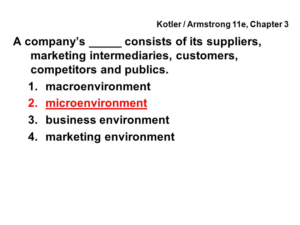 Kotler / Armstrong 11e, Chapter 3 A company's _____ consists of its suppliers, marketing intermediaries, customers, competitors and publics. 1.macroen