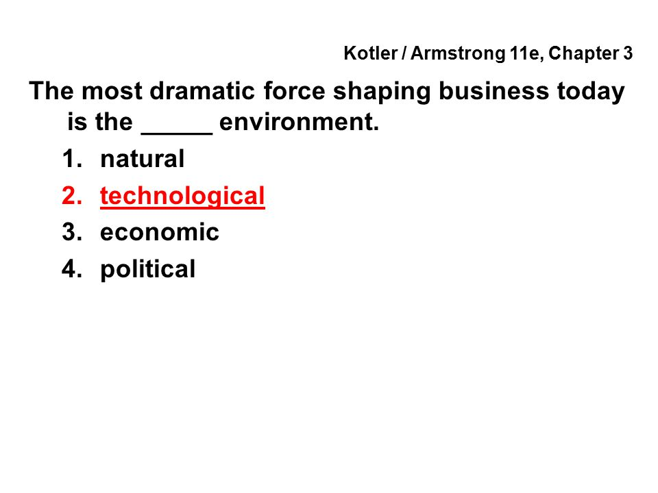 Kotler / Armstrong 11e, Chapter 3 The most dramatic force shaping business today is the _____ environment. 1.natural 2.technological 3.economic 4.poli