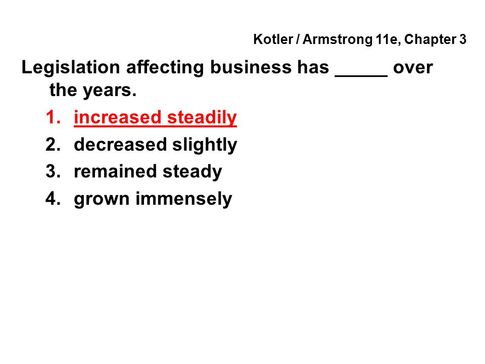 Kotler / Armstrong 11e, Chapter 3 Legislation affecting business has _____ over the years. 1.increased steadily 2.decreased slightly 3.remained steady