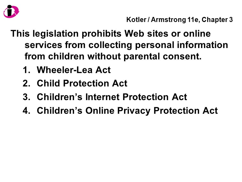 Kotler / Armstrong 11e, Chapter 3 This legislation prohibits Web sites or online services from collecting personal information from children without p