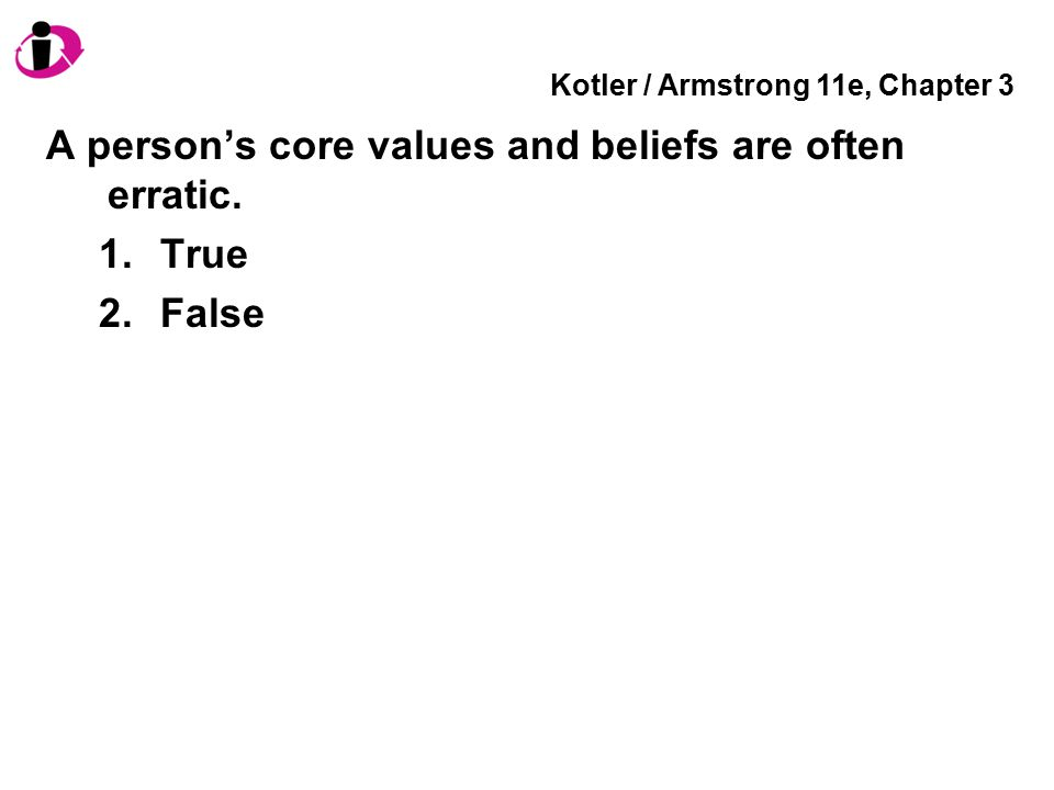 Kotler / Armstrong 11e, Chapter 3 A person's core values and beliefs are often erratic. 1.True 2.False