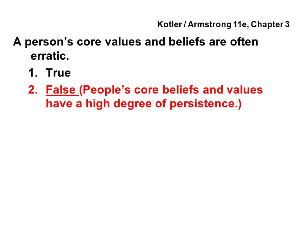 Kotler / Armstrong 11e, Chapter 3 A person's core values and beliefs are often erratic. 1.True 2.False (People's core beliefs and values have a high d
