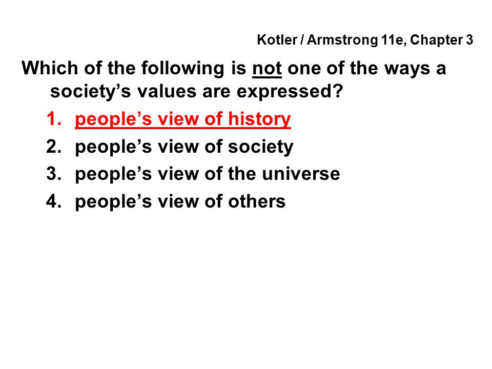 Kotler / Armstrong 11e, Chapter 3 Which of the following is not one of the ways a society's values are expressed? 1.people's view of history 2.people'