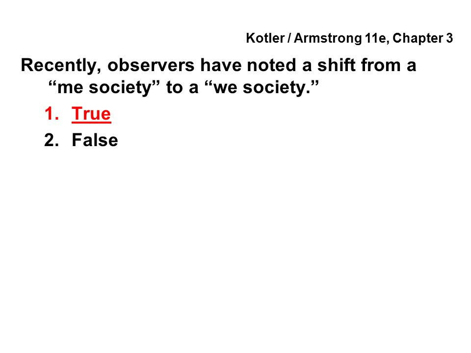 "Kotler / Armstrong 11e, Chapter 3 Recently, observers have noted a shift from a ""me society"" to a ""we society."" 1.True 2.False"