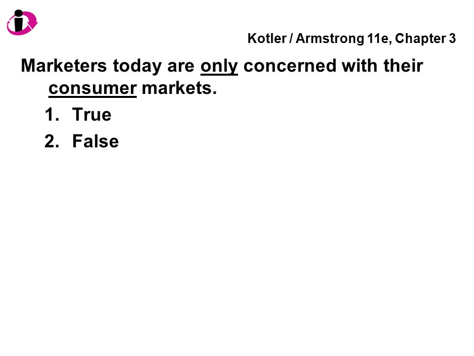 Kotler / Armstrong 11e, Chapter 3 Marketers today are only concerned with their consumer markets. 1.True 2.False