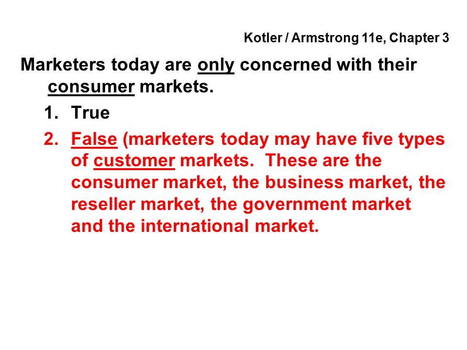 Kotler / Armstrong 11e, Chapter 3 Marketers today are only concerned with their consumer markets. 1.True 2.False (marketers today may have five types