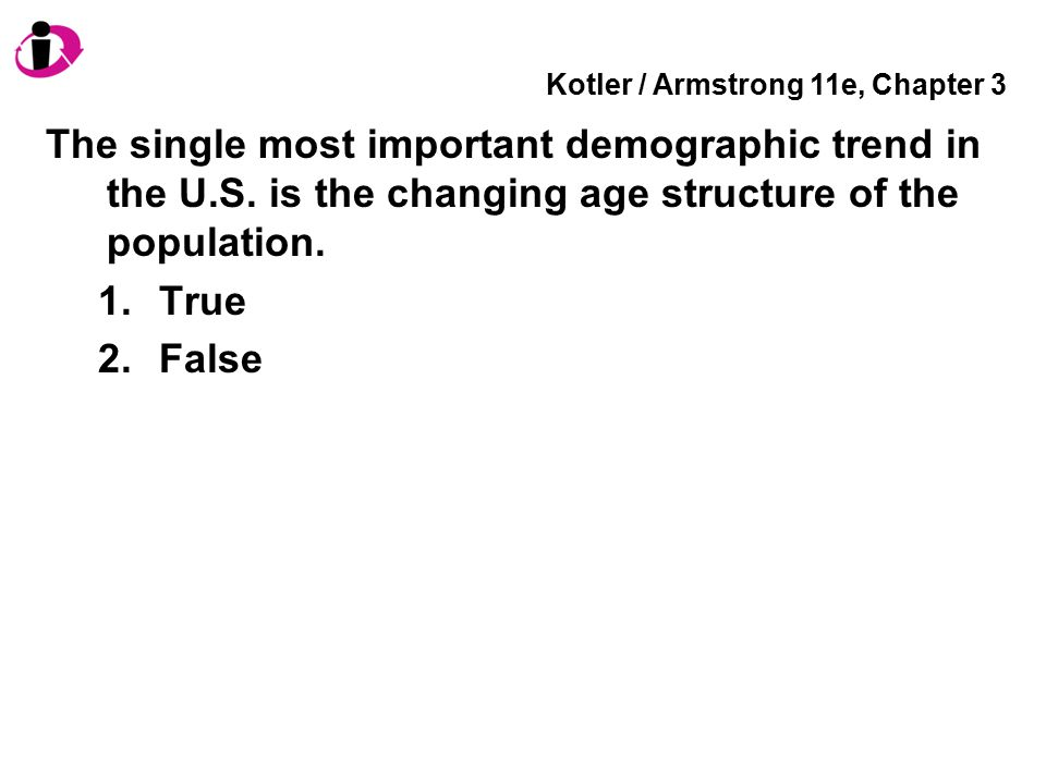 Kotler / Armstrong 11e, Chapter 3 The single most important demographic trend in the U.S. is the changing age structure of the population. 1.True 2.Fa