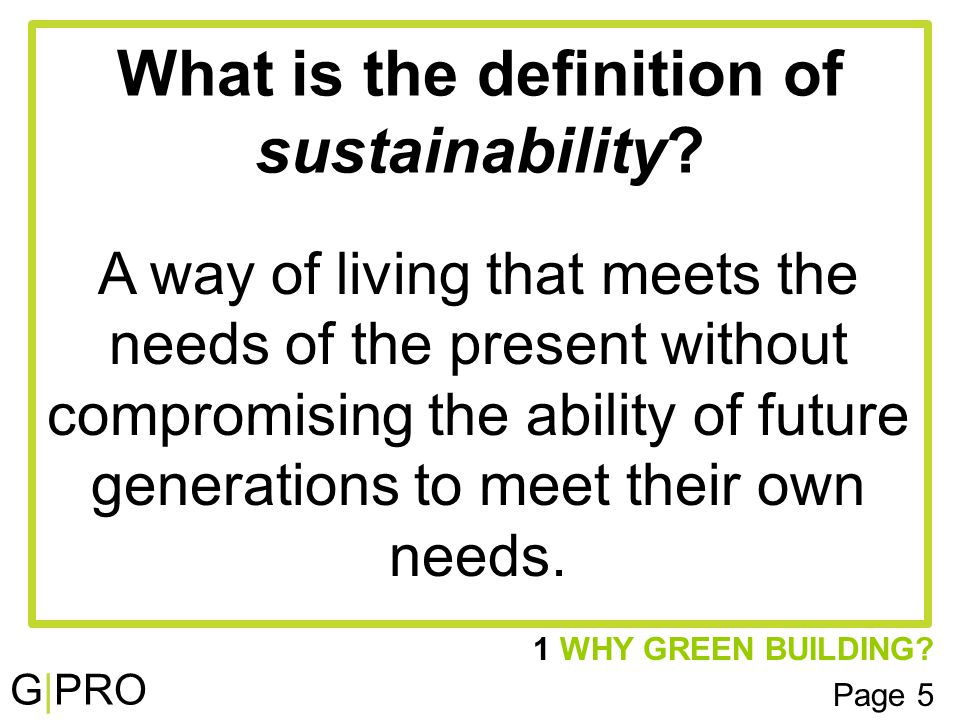 G|PRO 1 WHY GREEN BUILDING. Page 5 What is the definition of sustainability.