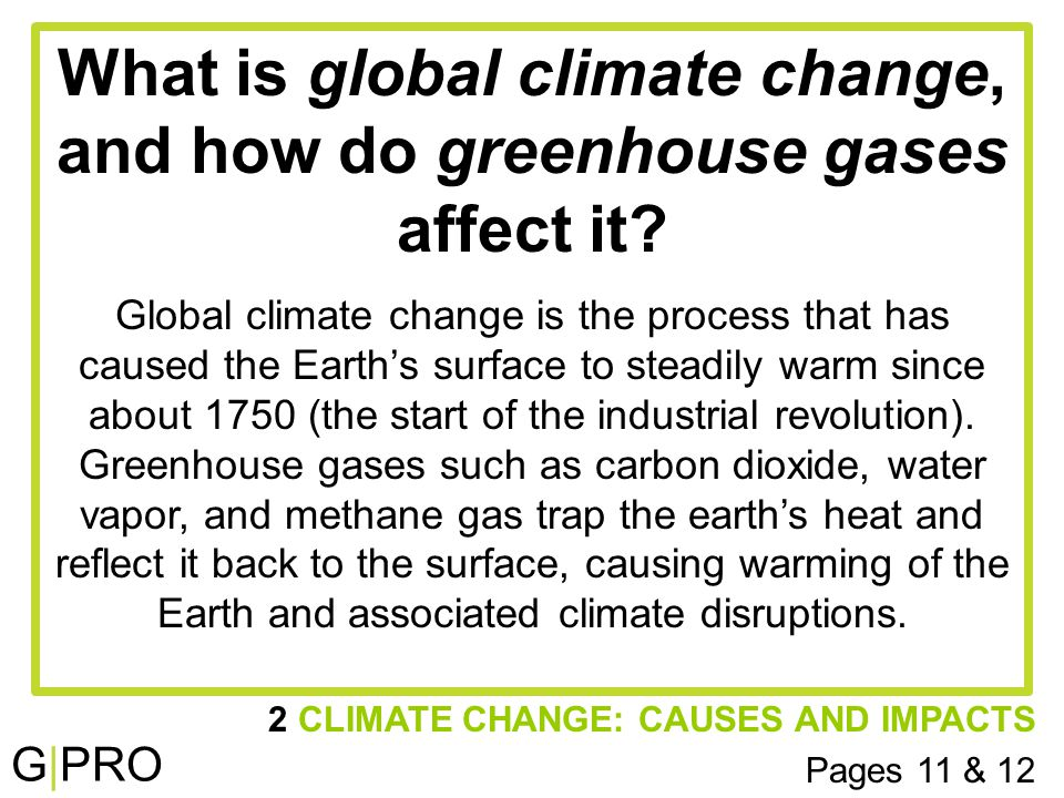 G|PRO 2 CLIMATE CHANGE: CAUSES AND IMPACTS Pages 11 & 12 What is global climate change, and how do greenhouse gases affect it.