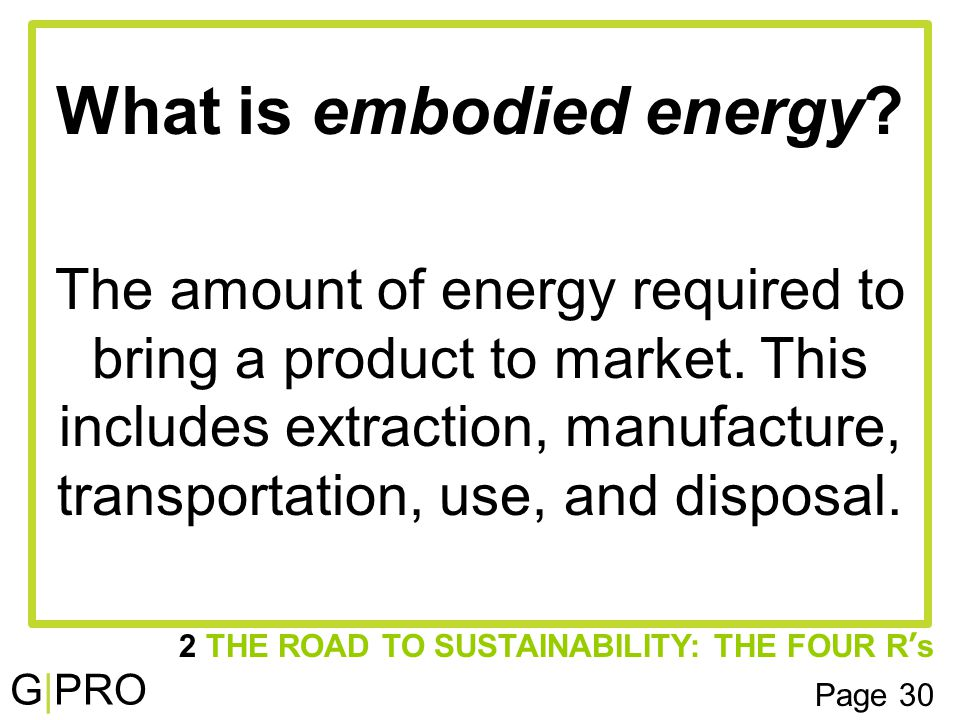 G|PRO What is embodied energy. The amount of energy required to bring a product to market.
