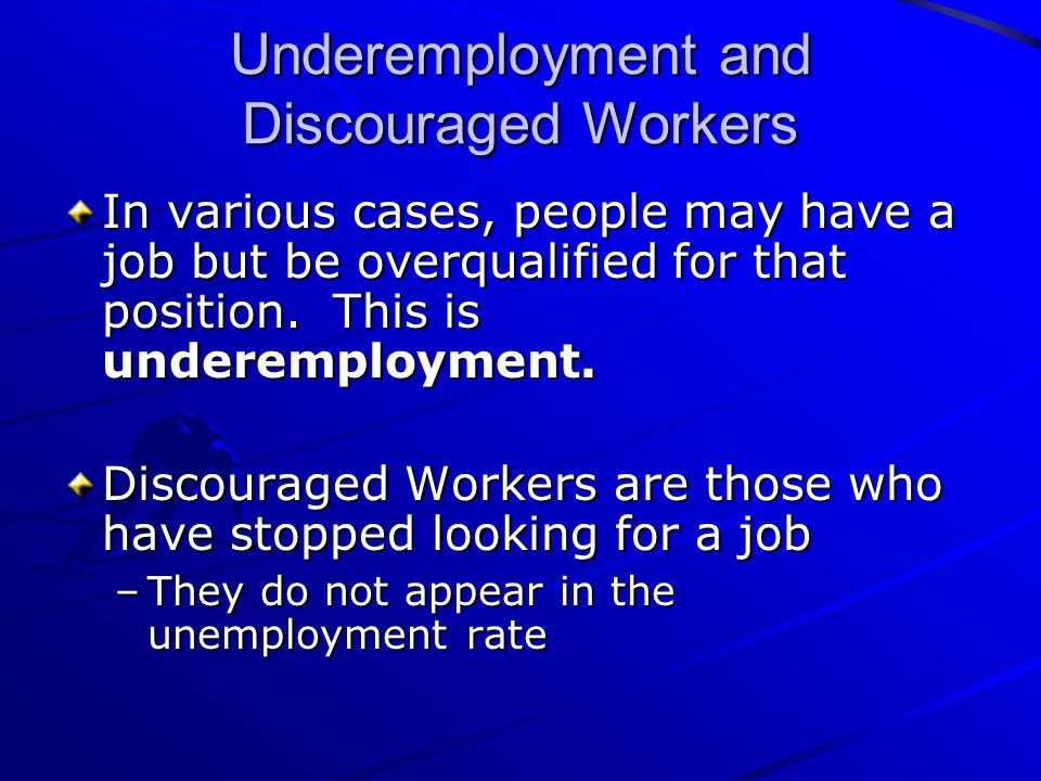 Underemployment and Discouraged Workers In various cases, people may have a job but be overqualified for that position. This is underemployment. Disco