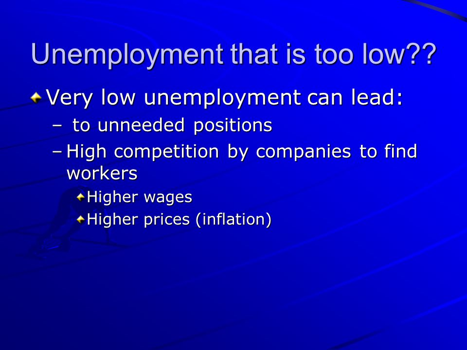 Unemployment that is too low?? Very low unemployment can lead: – to unneeded positions –High competition by companies to find workers Higher wages Hig