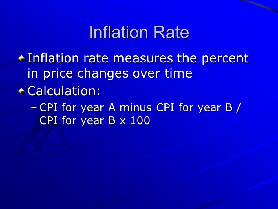 Inflation Rate Inflation rate measures the percent in price changes over time Calculation: –CPI for year A minus CPI for year B / CPI for year B x 100