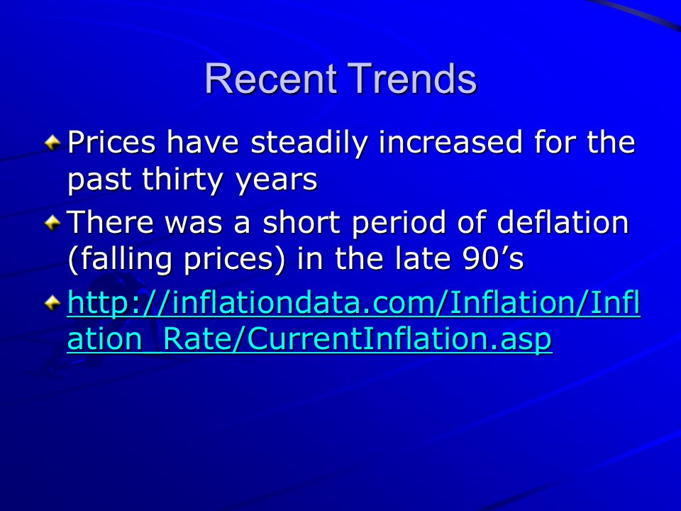 Recent Trends Prices have steadily increased for the past thirty years There was a short period of deflation (falling prices) in the late 90's http://